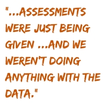 However, assessments were just being given and were taking up valuable instructional time when we weren't doing anything with the data. (2)