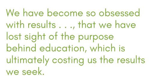 we have become so obsessed with results . . ., that we have lost sight of the purpose behind education, which is ultimately costing us the results we seek.